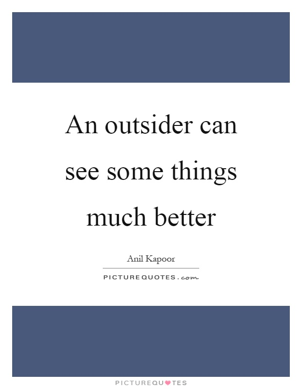 An outsider can see some things much better Picture Quote #1