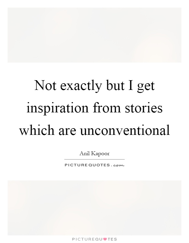 Not exactly but I get inspiration from stories which are unconventional Picture Quote #1