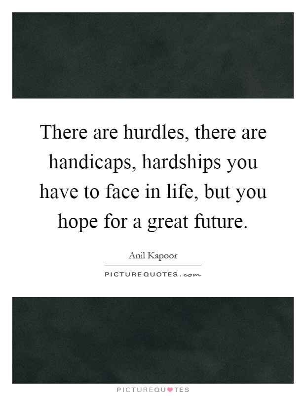 There are hurdles, there are handicaps, hardships you have to face in life, but you hope for a great future Picture Quote #1