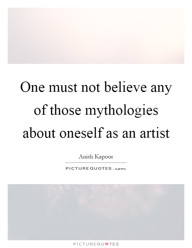 One must not believe any of those mythologies about oneself as an artist Picture Quote #1