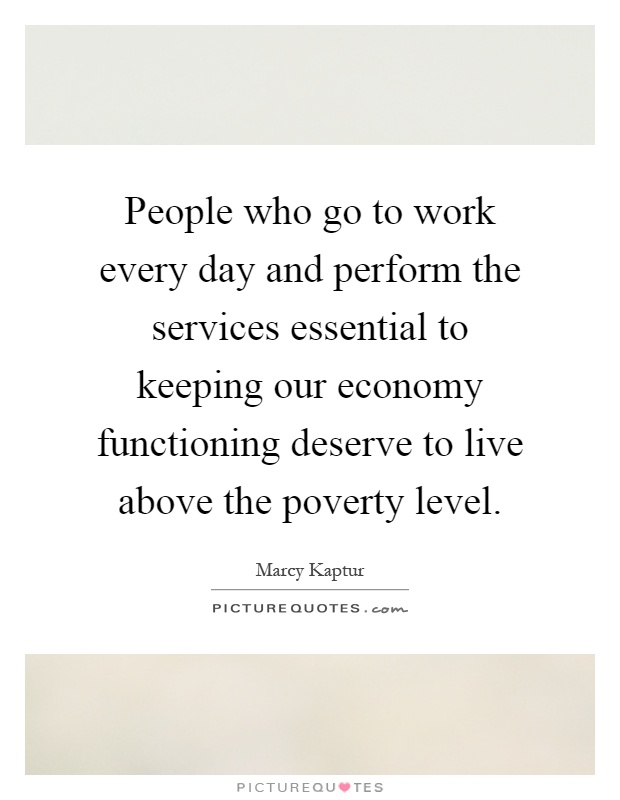 People who go to work every day and perform the services essential to keeping our economy functioning deserve to live above the poverty level Picture Quote #1