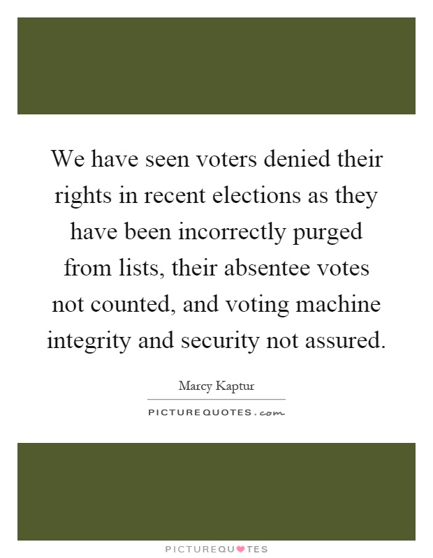 We have seen voters denied their rights in recent elections as they have been incorrectly purged from lists, their absentee votes not counted, and voting machine integrity and security not assured Picture Quote #1