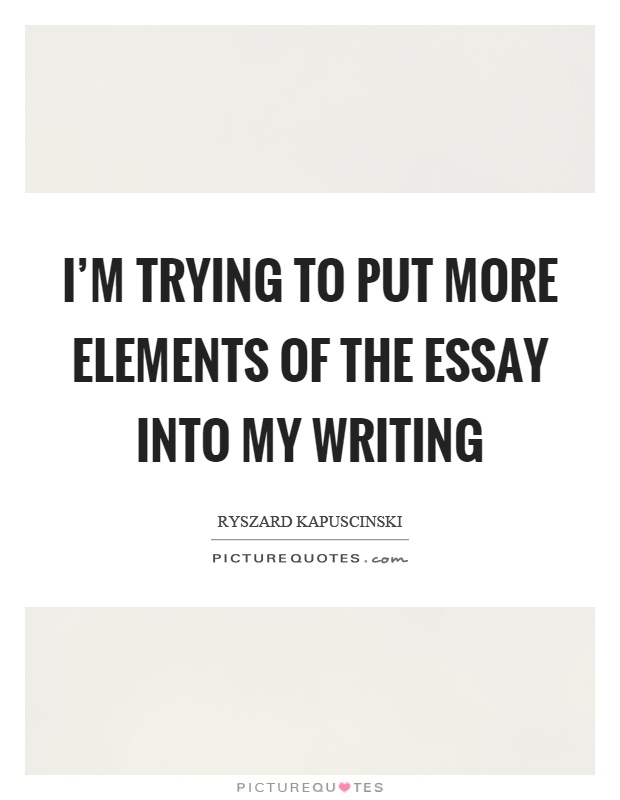 I'm trying to put more elements of the essay into my writing Picture Quote #1