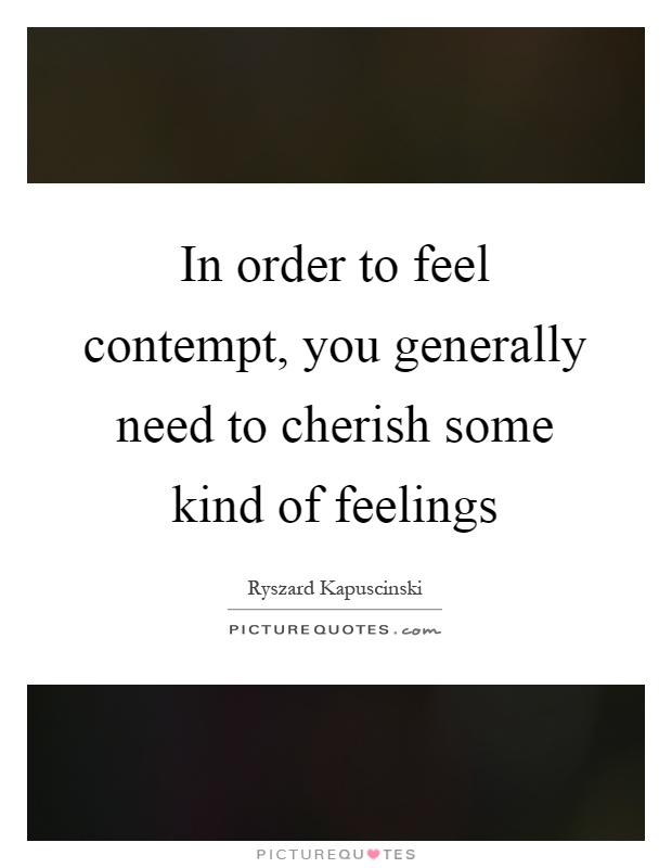 In order to feel contempt, you generally need to cherish some kind of feelings Picture Quote #1