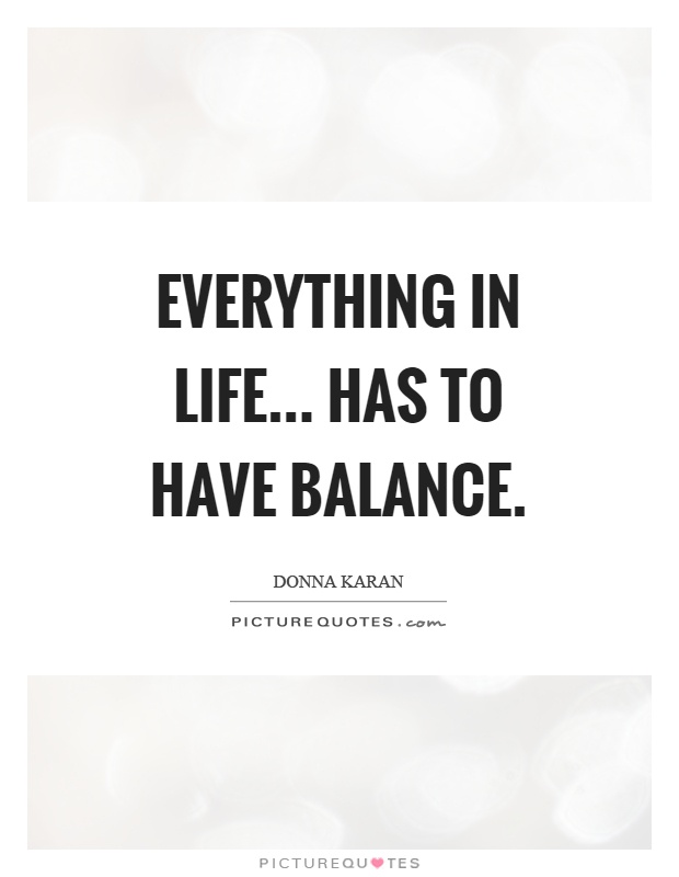 Everything In Life... Has To Have Balance Picture Quote #1