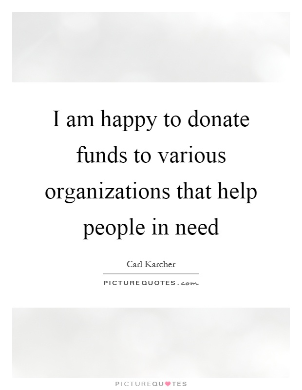 I am happy to donate funds to various organizations that help people in need Picture Quote #1