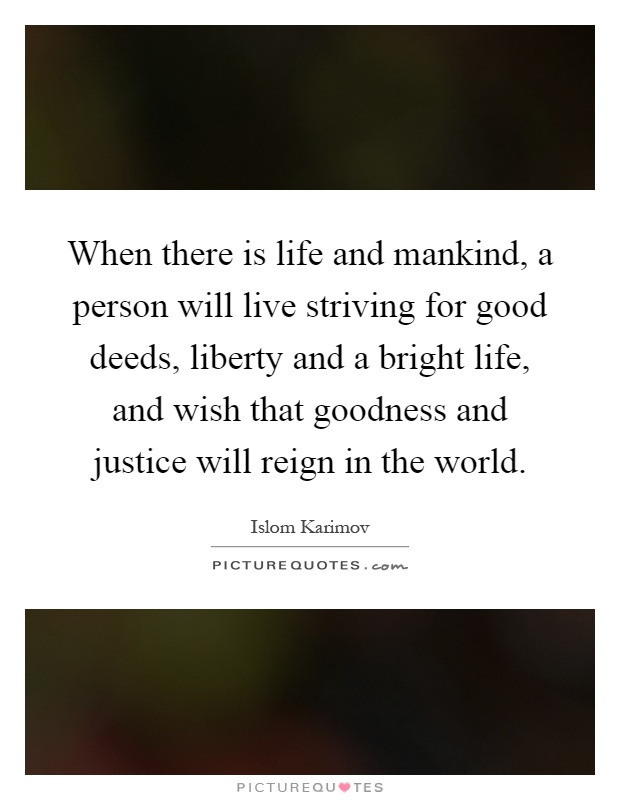 When there is life and mankind, a person will live striving for good deeds, liberty and a bright life, and wish that goodness and justice will reign in the world Picture Quote #1