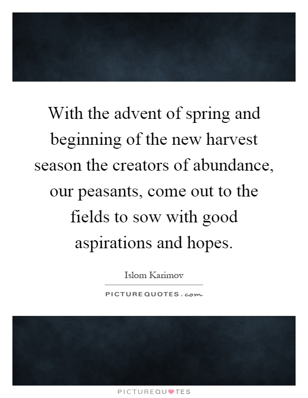 With the advent of spring and beginning of the new harvest season the creators of abundance, our peasants, come out to the fields to sow with good aspirations and hopes Picture Quote #1