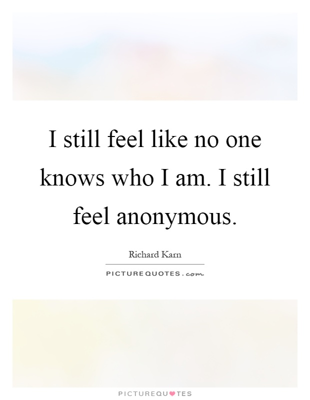 I still feel like no one knows who I am. I still feel anonymous Picture Quote #1