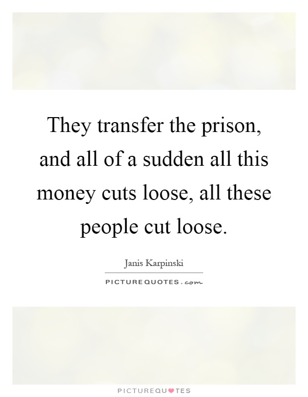 They transfer the prison, and all of a sudden all this money cuts loose, all these people cut loose Picture Quote #1