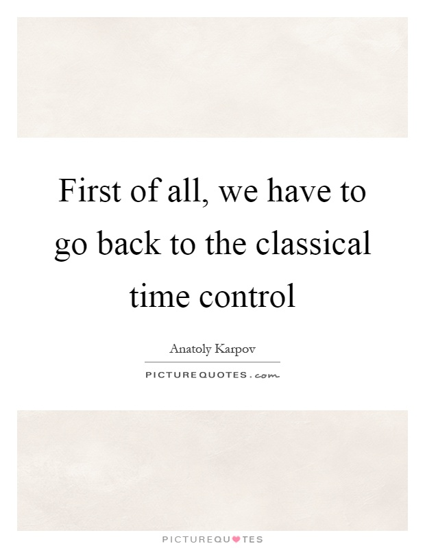 First of all, we have to go back to the classical time control Picture Quote #1