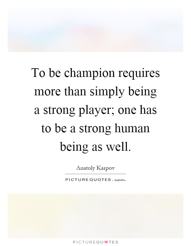 To be champion requires more than simply being a strong player; one has to be a strong human being as well Picture Quote #1