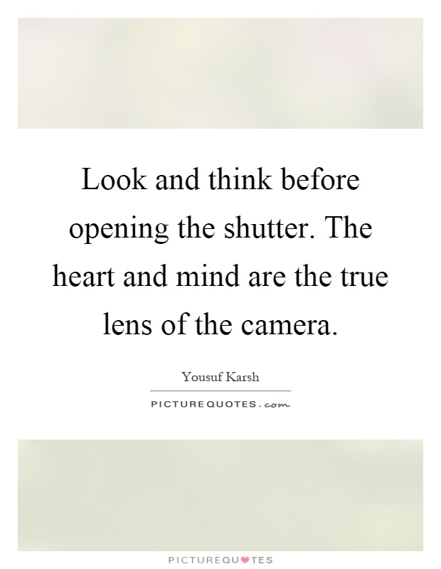 Look and think before opening the shutter. The heart and mind are the true lens of the camera Picture Quote #1