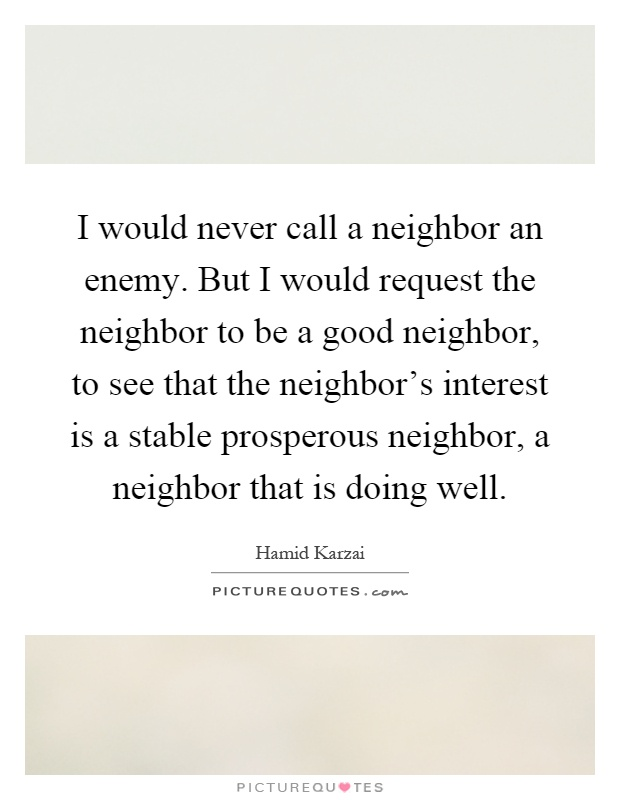 I would never call a neighbor an enemy. But I would request the neighbor to be a good neighbor, to see that the neighbor's interest is a stable prosperous neighbor, a neighbor that is doing well Picture Quote #1