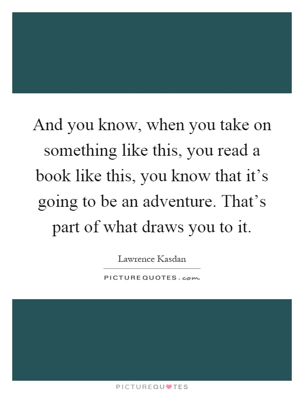 And you know, when you take on something like this, you read a book like this, you know that it's going to be an adventure. That's part of what draws you to it Picture Quote #1