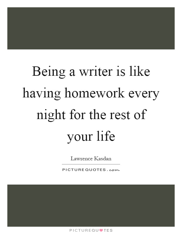 Being a writer is like having homework every night for the rest of your life Picture Quote #1
