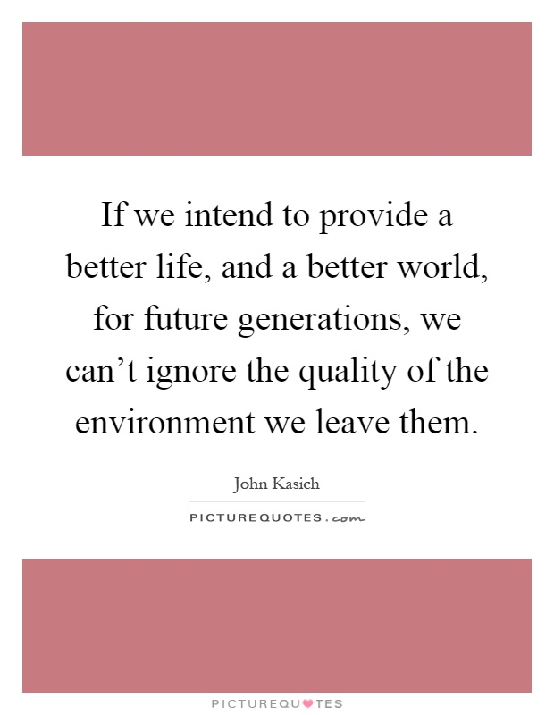 If we intend to provide a better life, and a better world, for future generations, we can't ignore the quality of the environment we leave them Picture Quote #1