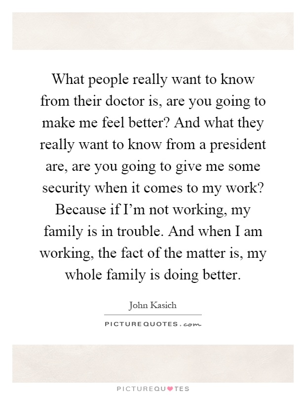 What people really want to know from their doctor is, are you going to make me feel better? And what they really want to know from a president are, are you going to give me some security when it comes to my work? Because if I'm not working, my family is in trouble. And when I am working, the fact of the matter is, my whole family is doing better Picture Quote #1