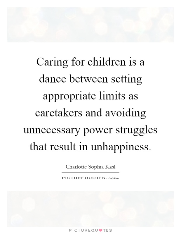 Caring for children is a dance between setting appropriate limits as caretakers and avoiding unnecessary power struggles that result in unhappiness Picture Quote #1