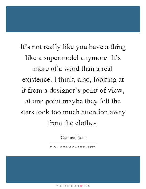 It's not really like you have a thing like a supermodel anymore. It's more of a word than a real existence. I think, also, looking at it from a designer's point of view, at one point maybe they felt the stars took too much attention away from the clothes Picture Quote #1
