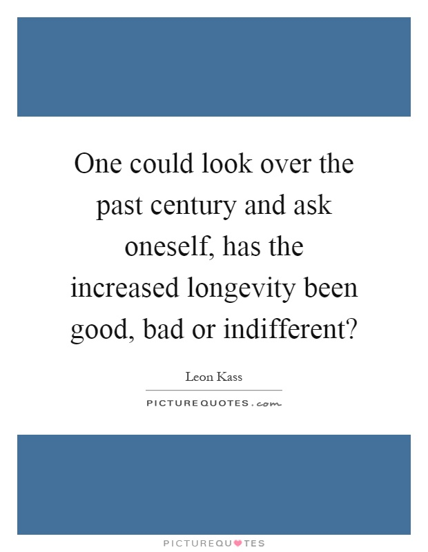 One could look over the past century and ask oneself, has the increased longevity been good, bad or indifferent? Picture Quote #1