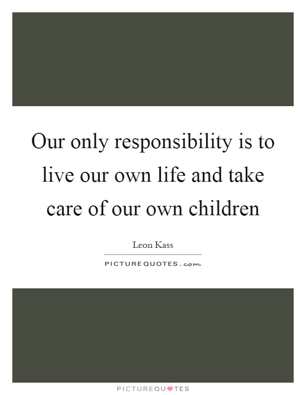 Our only responsibility is to live our own life and take care of our own children Picture Quote #1