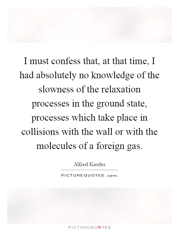 I must confess that, at that time, I had absolutely no knowledge of the slowness of the relaxation processes in the ground state, processes which take place in collisions with the wall or with the molecules of a foreign gas Picture Quote #1