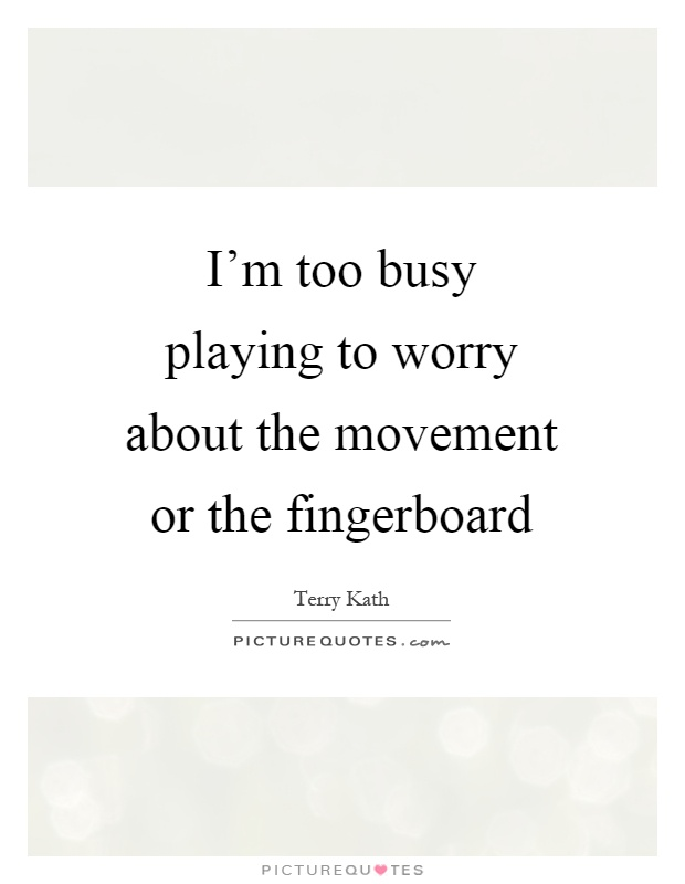 I'm too busy playing to worry about the movement or the fingerboard Picture Quote #1