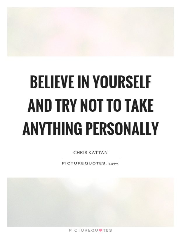 Believe in yourself and try not to take anything personally Picture Quote #1