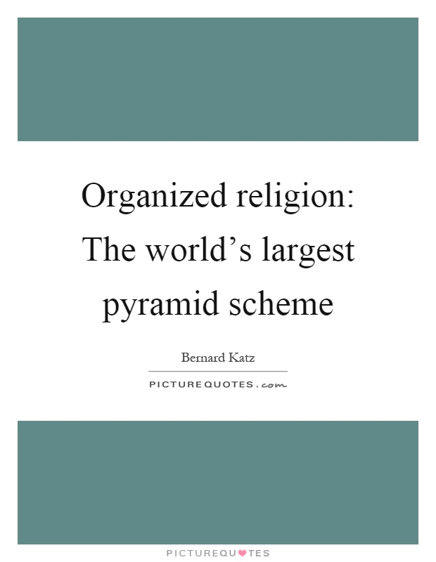 Organized religion: The world's largest pyramid scheme Picture Quote #1