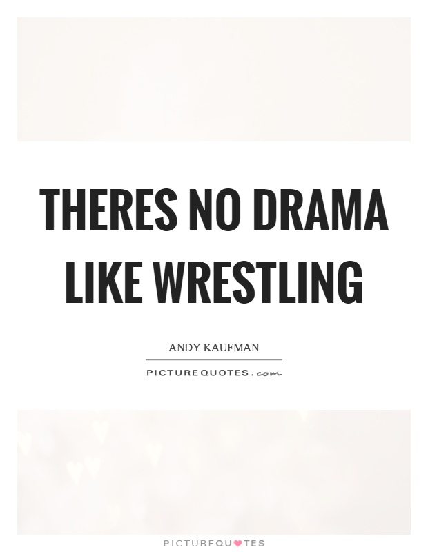 Theres no drama like wrestling Picture Quote #1