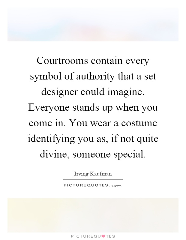 Courtrooms contain every symbol of authority that a set designer could imagine. Everyone stands up when you come in. You wear a costume identifying you as, if not quite divine, someone special Picture Quote #1