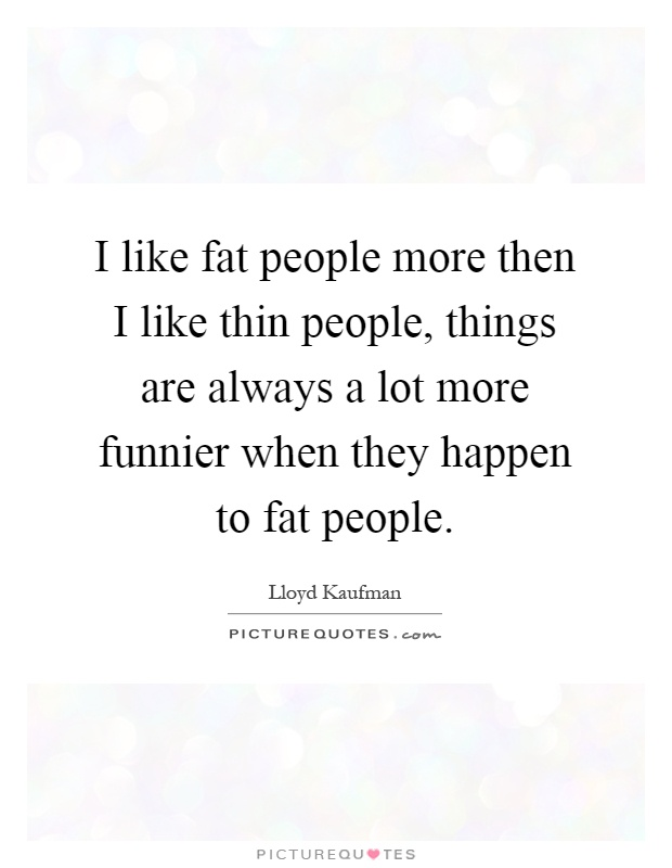 I like fat people more then I like thin people, things are always a lot more funnier when they happen to fat people Picture Quote #1
