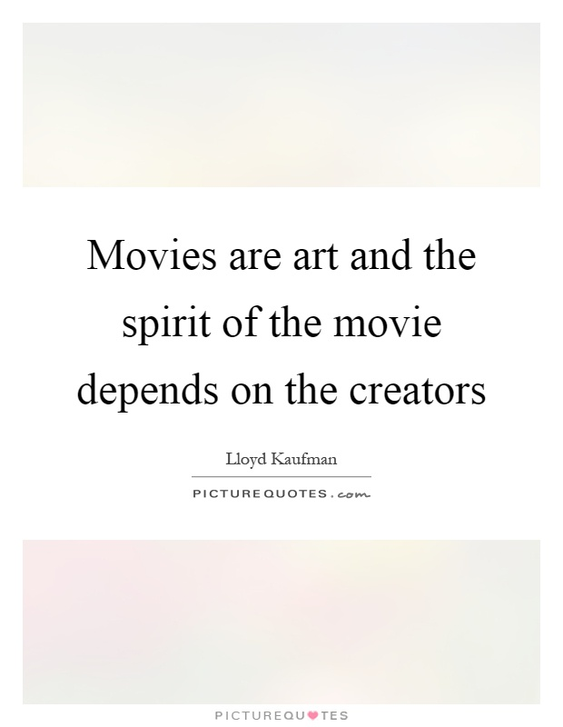 Movies are art and the spirit of the movie depends on the creators Picture Quote #1