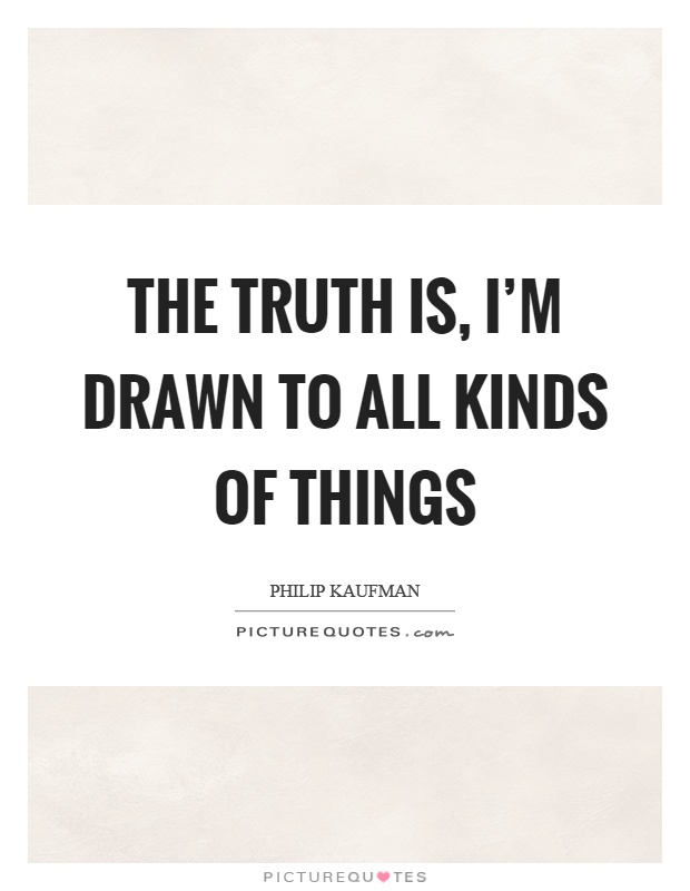 The truth is, I'm drawn to all kinds of things Picture Quote #1