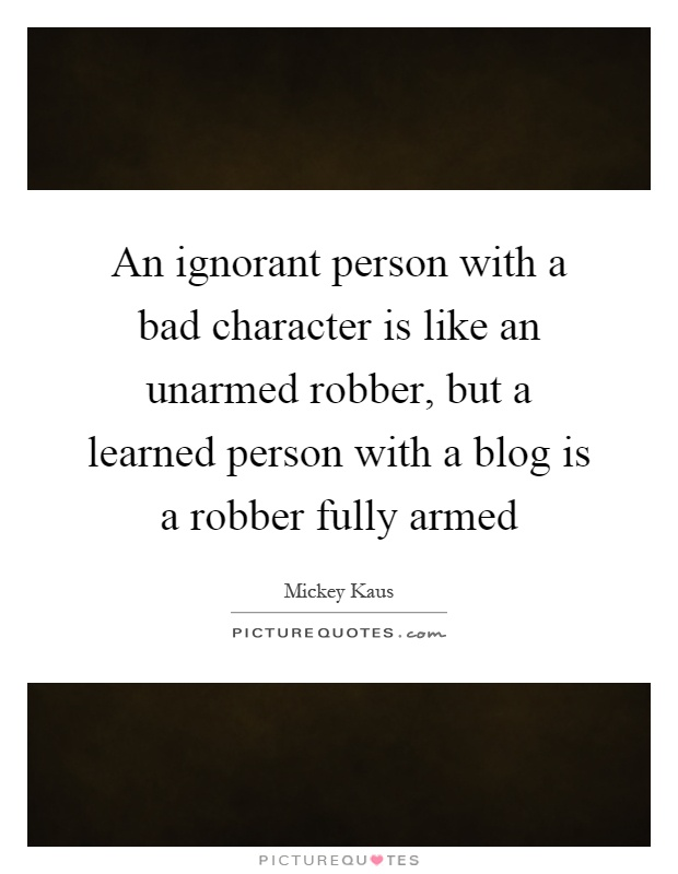An ignorant person with a bad character is like an unarmed ...