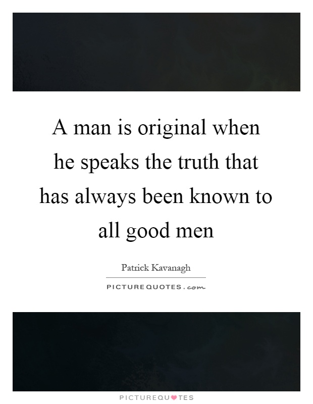 A man is original when he speaks the truth that has always been known to all good men Picture Quote #1