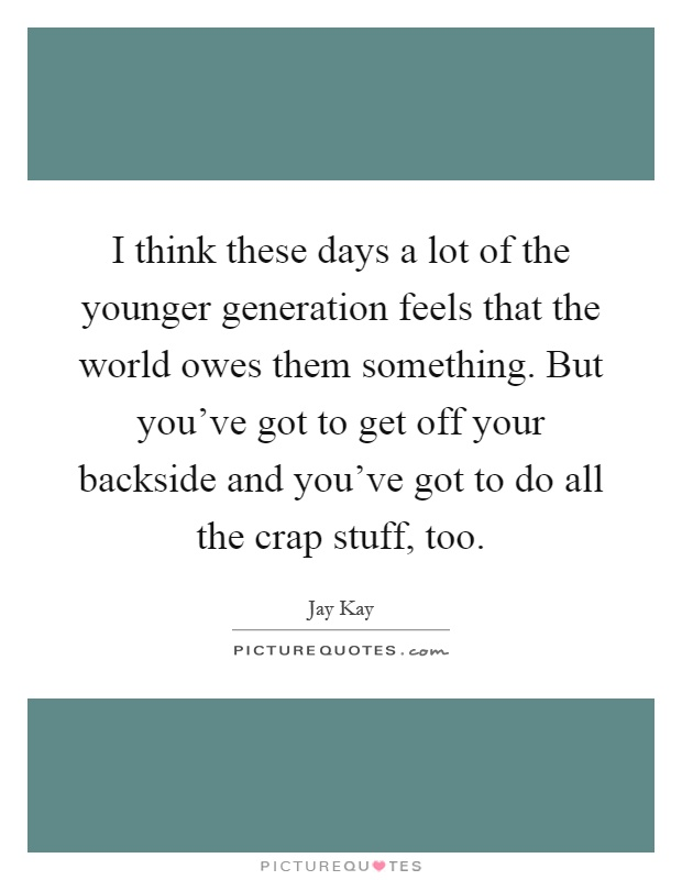 I think these days a lot of the younger generation feels that the world owes them something. But you've got to get off your backside and you've got to do all the crap stuff, too Picture Quote #1