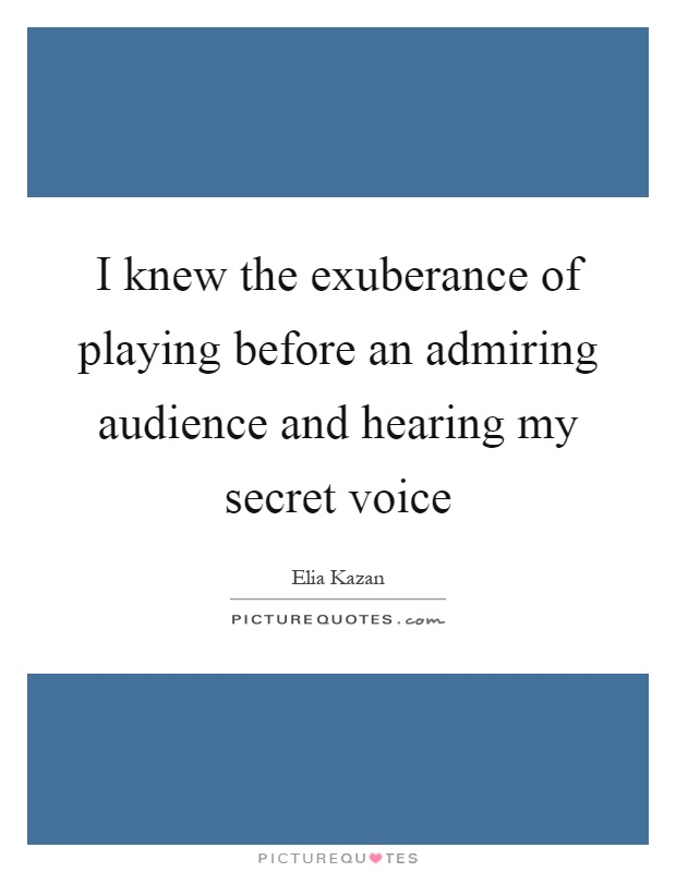 I knew the exuberance of playing before an admiring audience and hearing my secret voice Picture Quote #1