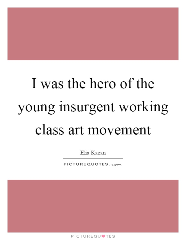 I was the hero of the young insurgent working class art movement Picture Quote #1