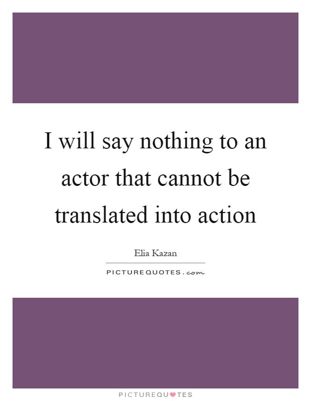 I will say nothing to an actor that cannot be translated into action Picture Quote #1