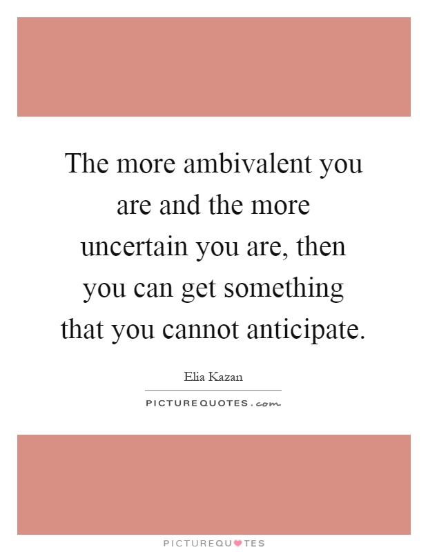 The more ambivalent you are and the more uncertain you are, then you can get something that you cannot anticipate Picture Quote #1