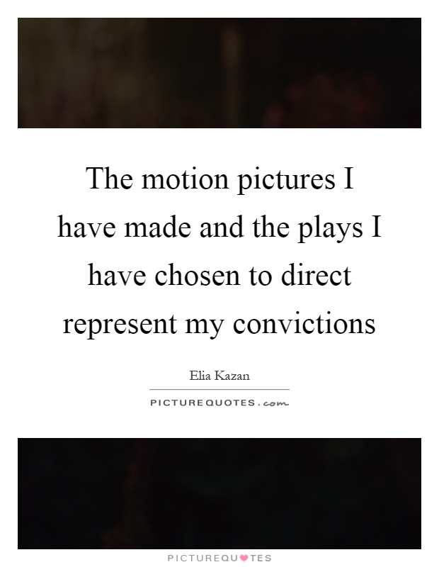 The motion pictures I have made and the plays I have chosen to direct represent my convictions Picture Quote #1