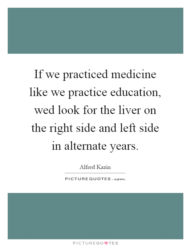 If we practiced medicine like we practice education, wed look for the liver on the right side and left side in alternate years Picture Quote #1