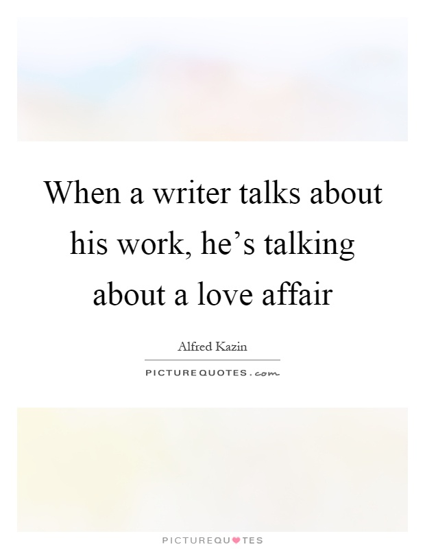 When a writer talks about his work, he's talking about a love affair Picture Quote #1