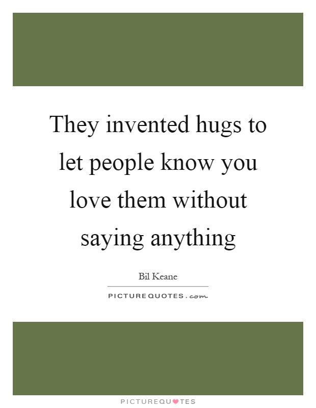 They invented hugs to let people know you love them without saying anything Picture Quote #1