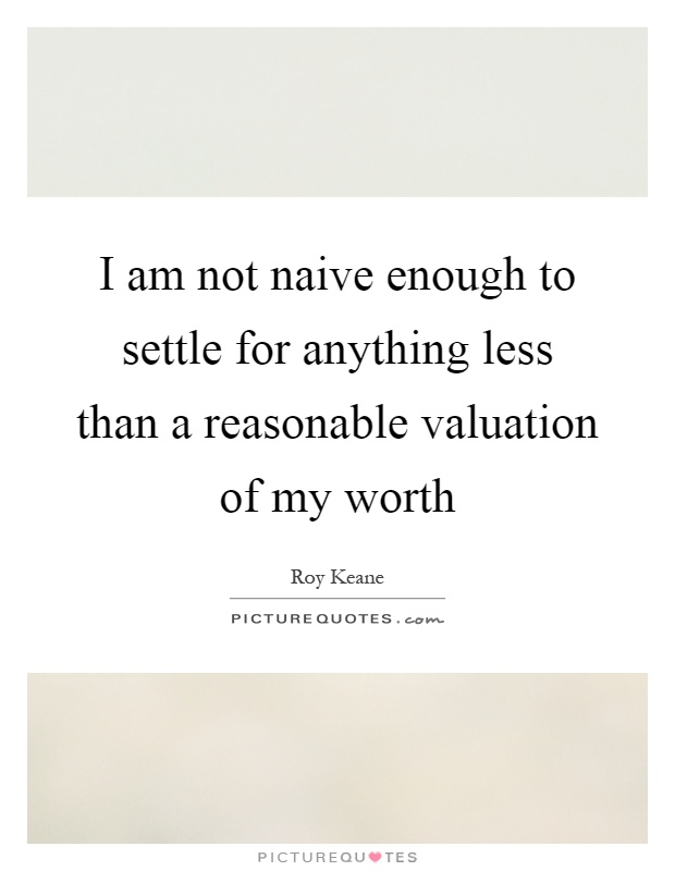 I am not naive enough to settle for anything less than a reasonable valuation of my worth Picture Quote #1