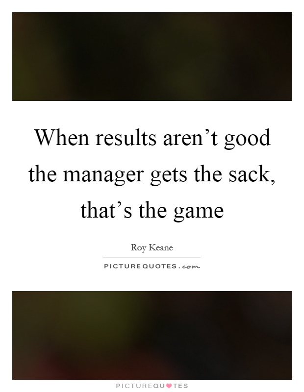 When results aren't good the manager gets the sack, that's the game Picture Quote #1