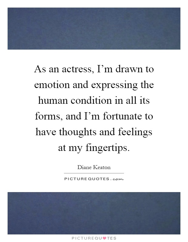 As an actress, I'm drawn to emotion and expressing the human condition in all its forms, and I'm fortunate to have thoughts and feelings at my fingertips Picture Quote #1