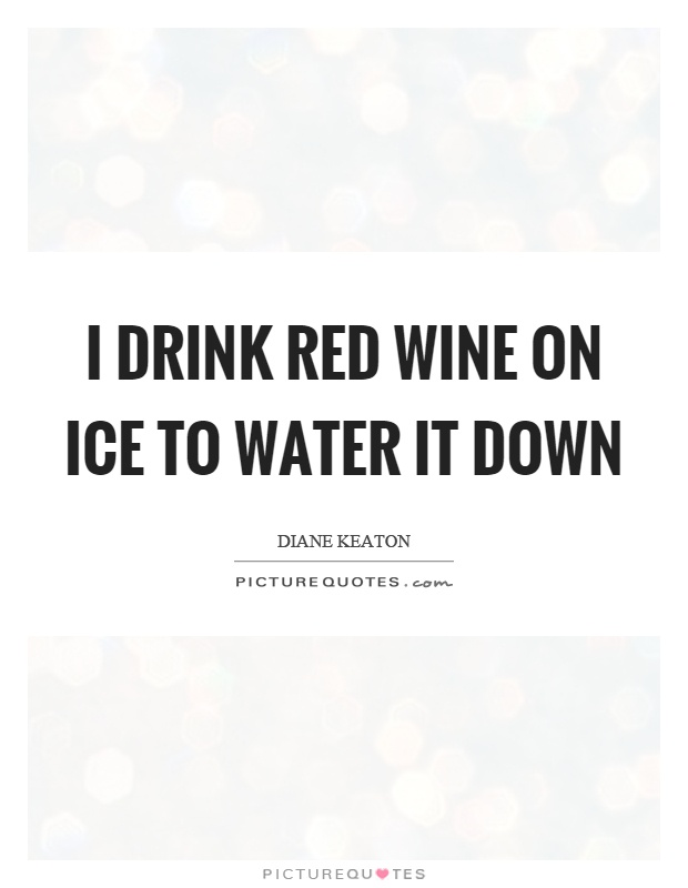 I drink red wine on ice to water it down Picture Quote #1